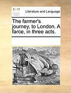 The Farmer's Journey, to London. a Farce, in Three Acts. - Multiple Contributors, See Notes
