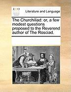 The Churchiliad: Or, a Few Modest Questions Proposed to the Reverend Author of the Rosciad. - Multiple Contributors, See Notes