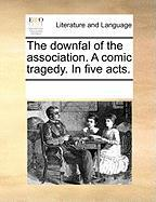 The Downfal of the Association. a Comic Tragedy. in Five Acts. - Multiple Contributors, See Notes