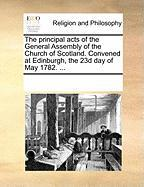 The Principal Acts of the General Assembly of the Church of Scotland. Convened at Edinburgh, the 23d Day of May 1782. ... - Multiple Contributors, See Notes