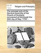 The Principal Acts of the General Assembly of the Church of Scotland, Conveened at Edinburgh the 24th Day of May, 1759 ... - Multiple Contributors, See Notes