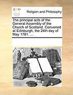 The Principal Acts of the General Assembly of the Church of Scotland. Convened at Edinburgh, the 24th Day of May 1781. ... - Multiple Contributors, See Notes