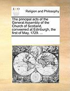 The Principal Acts of the General Assembly of the Church of Scotland, Conveened at Edinburgh, the First of May, 1729. ... - Multiple Contributors, See Notes
