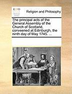 The Principal Acts of the General Assembly of the Church of Scotland, Conveened at Edinburgh, the Ninth Day of May 1745. ... - Multiple Contributors, See Notes