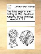 The False Step; Or the History of Mrs. Brudenel. a Novel. in Two Volumes. ... Volume 1 of 2 - Multiple Contributors, See Notes