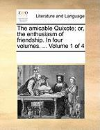 The Amicable Quixote; Or, the Enthusiasm of Friendship. in Four Volumes. ... Volume 1 of 4 - Multiple Contributors, See Notes