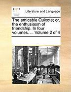 The Amicable Quixote; Or, the Enthusiasm of Friendship. in Four Volumes. ... Volume 2 of 4 - Multiple Contributors, See Notes