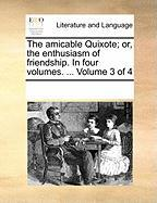 The Amicable Quixote; Or, the Enthusiasm of Friendship. in Four Volumes. ... Volume 3 of 4 - Multiple Contributors, See Notes