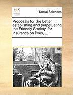 Proposals for the Better Establishing and Perpetuating the Friendly Society, for Insurance on Lives, ... - Multiple Contributors, See Notes