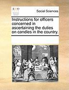 Instructions for Officers Concerned in Ascertaining the Duties on Candles in the Country. - Multiple Contributors, See Notes
