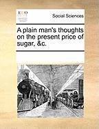 A Plain Man's Thoughts on the Present Price of Sugar, &C. - Multiple Contributors, See Notes