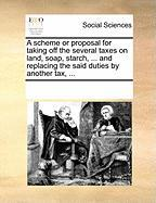 A Scheme or Proposal for Taking Off the Several Taxes on Land, Soap, Starch, ... and Replacing the Said Duties by Another Tax, ... - Multiple Contributors, See Notes