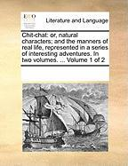 Chit-Chat: Or, Natural Characters; And the Manners of Real Life, Represented in a Series of Interesting Adventures. in Two Volume - Multiple Contributors, See Notes