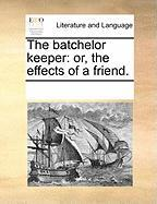 The Batchelor Keeper: Or, the Effects of a Friend. - Multiple Contributors, See Notes