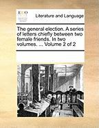 The General Election. a Series of Letters Chiefly Between Two Female Friends. in Two Volumes. ... Volume 2 of 2 - Multiple Contributors, See Notes