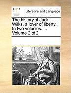 The History of Jack Wilks, a Lover of Liberty. in Two Volumes. ... Volume 2 of 2 - Multiple Contributors, See Notes