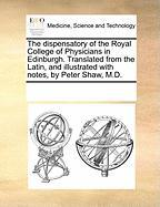 The Dispensatory of the Royal College of Physicians in Edinburgh. Translated from the Latin, and Illustrated with Notes, by Peter Shaw, M.D. - Multiple Contributors, See Notes