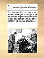 The Merchant's Companion: Or, Trader's Sure Guide. Adapted to the Use of All Persons Who Buy or Sell Any Sort of Commodities, Either in Wholesal - Multiple Contributors, See Notes