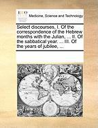 Select Discourses, I. of the Correspondence of the Hebrew Months with the Julian, ... II. of the Sabbatical Year. ... III. of the Years of Jubilee, .. - Multiple Contributors, See Notes