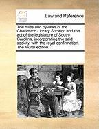 The Rules and By-Laws of the Charleston Library Society: And the Act of the Legislature of South-Carolina, Incorporating the Said Society, with the Ro - Multiple Contributors, See Notes