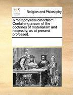 A Metaphysical Catechism. Containing a Sum of the Doctrines of Materialism and Necessity, as at Present Professed. - Multiple Contributors, See Notes
