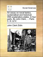 An essay on naval tactics, systematical and historical. With explanatory plates. In four parts. By John Clerk, ... Parts II. III. & IV. - Eldin, John Clerk