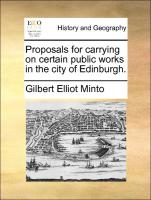 Proposals for carrying on certain public works in the city of Edinburgh. - Minto, Gilbert Elliot
