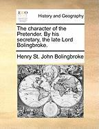 The Character of the Pretender. by His Secretary, the Late Lord Bolingbroke. - Bolingbroke, Henry St John