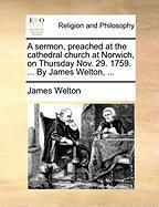 A Sermon, Preached at the Cathedral Church at Norwich, on Thursday Nov. 29. 1759. ... by James Welton, ... - Welton, James