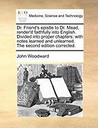 Dr. Friend's Epistle to Dr. Mead, Render'd Faithfully Into English. Divided Into Proper Chapters; With Notes Learned and Unlearned. the Second Edition - Woodward, John
