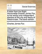 A  Letter from the Right Honourable Charles James Fox, to the Worthy and Independent Electors of the City and Liberty of Westminster. the Tenth Editi - Fox, Charles James