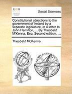 Constitutional Objections to the Government of Ireland by a Separate Legislature, in a Letter to John Hamilton, ... by Theobald M'Kenna, Esq. Second E - McKenna, Theobald