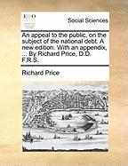 An Appeal to the Public, on the Subject of the National Debt. a New Edition. with an Appendix, ... by Richard Price, D.D. F.R.S. - Price, Richard