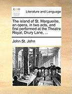 The Island of St. Marguerite, an Opera, in Two Acts, and First Performed at the Theatre Royal, Drury Lane, ... - St John, John