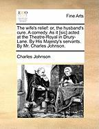 The Wife's Relief: Or, the Husband's Cure. a Comedy. as It [Sic] Acted at the Theatre-Royal in Drury-Lane. by His Majesty's Servants. by - Johnson, Charles