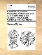 Columbus: Or, a World Discovered. an Historical Play. as It Is Performed at the Theatre-Royal, Covent-Garden. by Thomas Morton, - Morton, Thomas