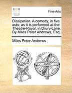 Dissipation. a Comedy, in Five Acts; As It Is Performed at the Theatre-Royal, in Drury-Lane. by Miles Peter Andrews, Esq. - Andrews, Miles Peter