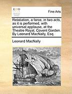 Retaliation, a Farce, in Two Acts, as It Is Performed, with Universal Applause, at the Theatre Royal, Covent Garden. by Leonard Macnally, Esq. - Macnally, Leonard