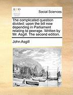 The Complicated Question Divided: Upon the Bill Now Depending in Parliament Relating to Peerage. Written by Mr. Asgill. the Second Edition. - Asgill, John
