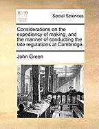 Considerations on the Expediency of Making, and the Manner of Conducting the Late Regulations at Cambridge. - Green, John Clifford