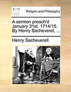A Sermon Preach'd January 31st. 1714/15. by Henry Sacheverel, ... - Sacheverell, Henry
