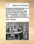 A  Defense of the Plea for Human Reason. Being a Reply to a Book Entitled, a Plea for Divine Revelation. in a Letter to the ... Lord Bishop of London - Jackson, John