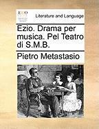 Ezio. Drama Per Musica. Pel Teatro Di S.M.B. - Metastasio, Pietro Antonio