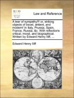 A tear of sympathy!!! or, striking objects of travel, antient, and modern! In Italy, Prussia, Spain, France, Russia, &c. With reflections critical, moral, and biographical. Written by Edward Henry Iliff, ... - Iliff, Edward Henry