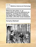 Medicina Denudata: Or, an Examination of Some Reflections on Bleeding, Vomiting and Purging in the Beginning of Fevers, Small-Pox, Pleuri - Markwell, Humphry