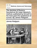 The Doctrine of Fluxions, Founded on Sir Isaac Newton's Method, Published by Himself in His Tract Upon the Quadrature of Curves. by James Hodgson, ... - Hodgson, James