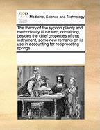 The Theory of the Syphon Plainly and Methodically Illustrated; Containing, Besides the Chief Properties of That Instrument, Some New Remarks on Its Us - Multiple Contributors, See Notes