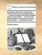 A  Perpetual Almanack, Consisting of Astronomical and Chronological Tables, ... Likewise a Table of the Visible Eclipses of the Sun and Moon, ... to - Lowther, Robert