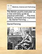 The British Youth's Instructor: Or, a New and Easy Guide to Practical Arithmetic. ... the Third Edition, Corrected and Improved, ... by Daniel Fenning - Fenning, Daniel