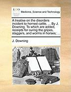 A  Treatise on the Disorders Incident to Horned Cattle, ... by J. Downing. to Which Are Added, Receipts for Curing the Gripes, Staggers, and Worms in - Downing, J.
